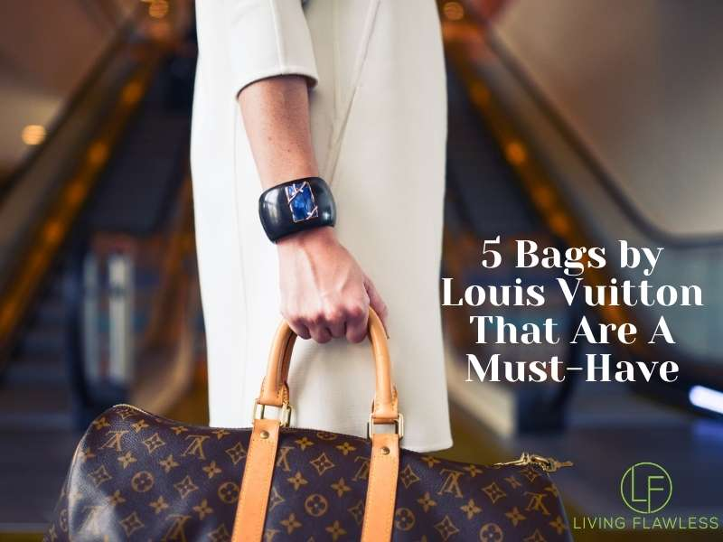 5 Bags by Louis Vuitton That Are A Must-Have livingflawless.com